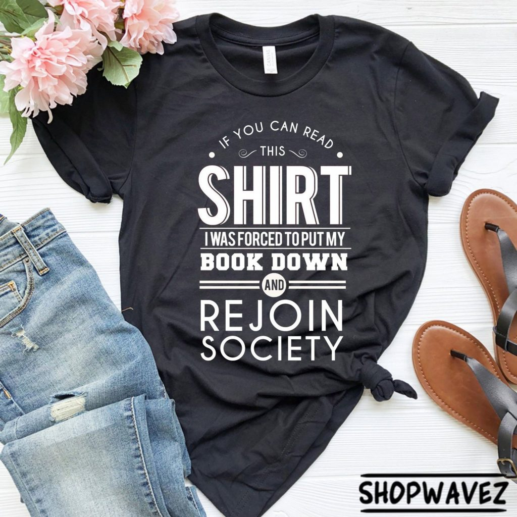 If you can read this shirt I was forced to put my book down and rejoin society