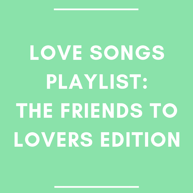 Love Songs Playlist: The Friends to Lovers Edition