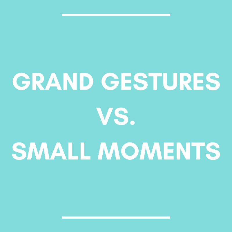 Grand Gestures vs. Small Moments