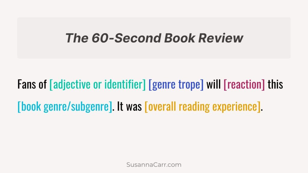 The 60-Second Book Review  Fans of [adjective or identifier] [genre trope] will [reaction] this [book genre/subgenre]. it was [overall reading experience].